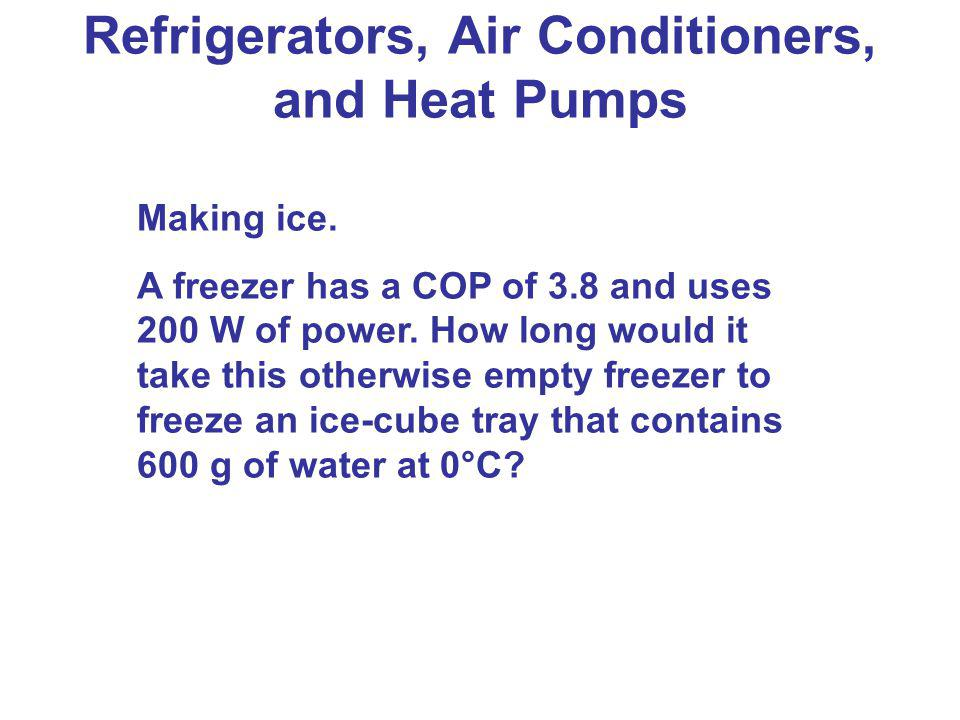 Refrigerators, Air Conditioners, and Heat Pumps Making ice. A freezer has a COP of 3.8 and uses 200 W of power. How long would it take this otherwise