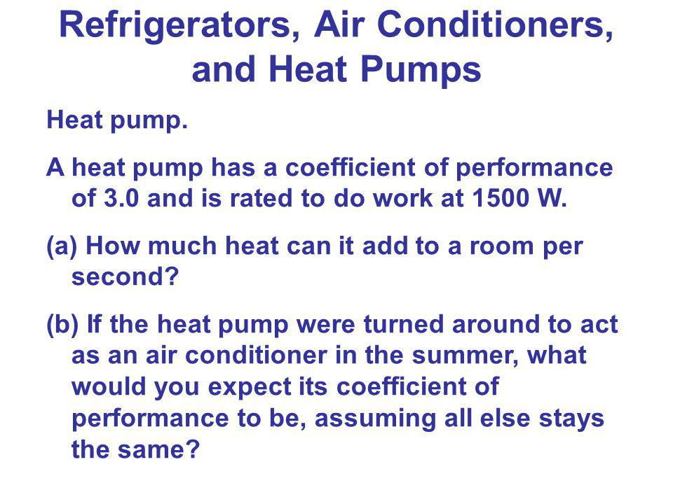 Heat pump. A heat pump has a coefficient of performance of 3.0 and is rated to do work at 1500 W. (a) How much heat can it add to a room per second? (