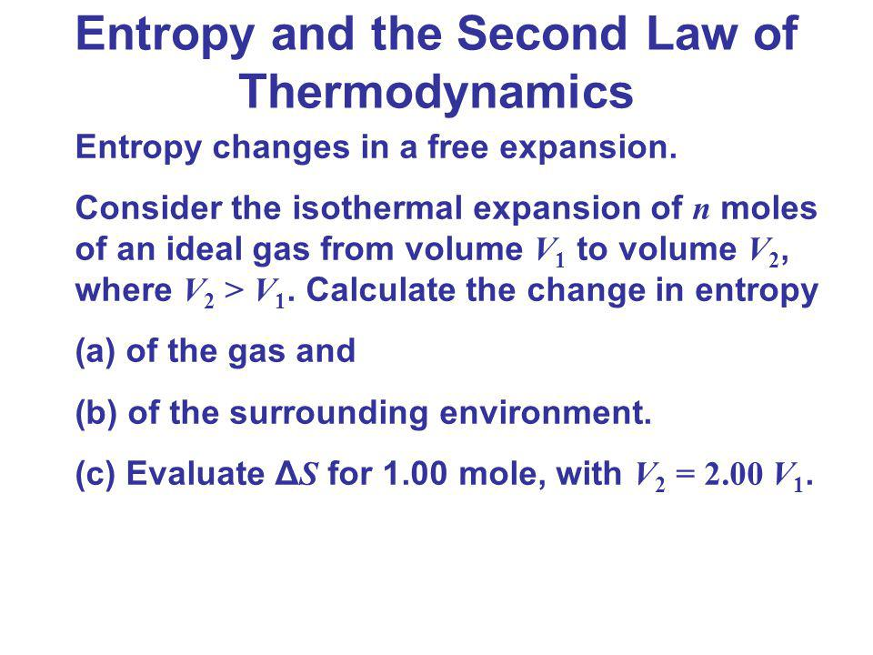 Entropy and the Second Law of Thermodynamics Entropy changes in a free expansion. Consider the isothermal expansion of n moles of an ideal gas from vo