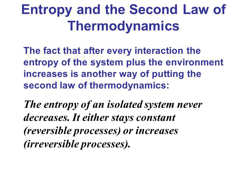 Entropy and the Second Law of Thermodynamics The fact that after every interaction the entropy of the system plus the environment increases is another