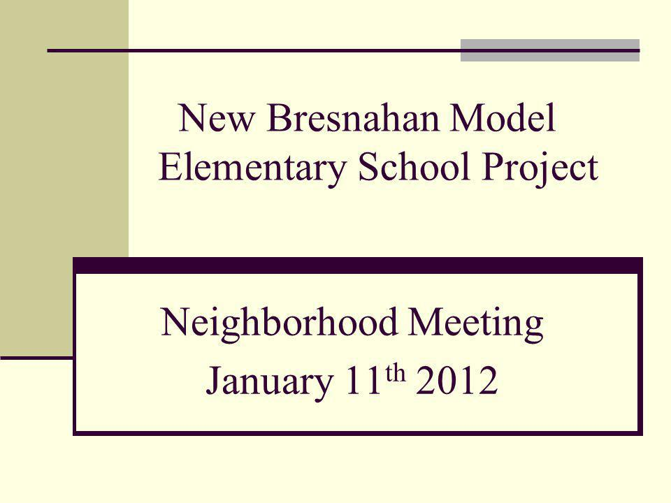 New Bresnahan Model Elementary School Project Neighborhood Meeting January 11 th 2012