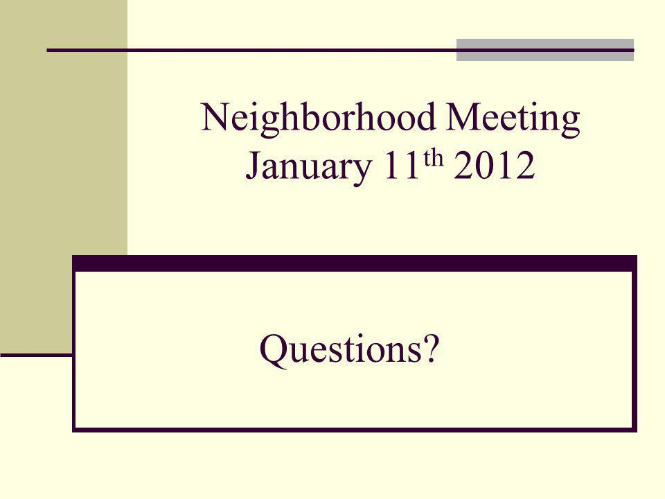 Neighborhood Meeting January 11 th 2012 Questions