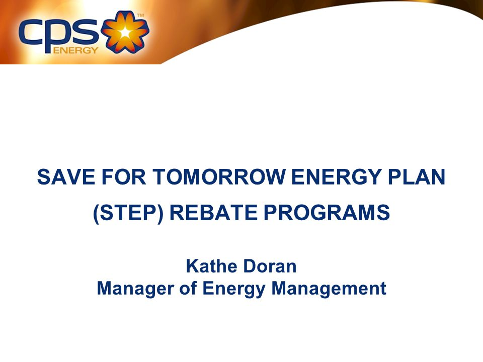 SAVE FOR TOMORROW ENERGY PLAN (STEP) REBATE PROGRAMS Kathe Doran Manager of Energy Management
