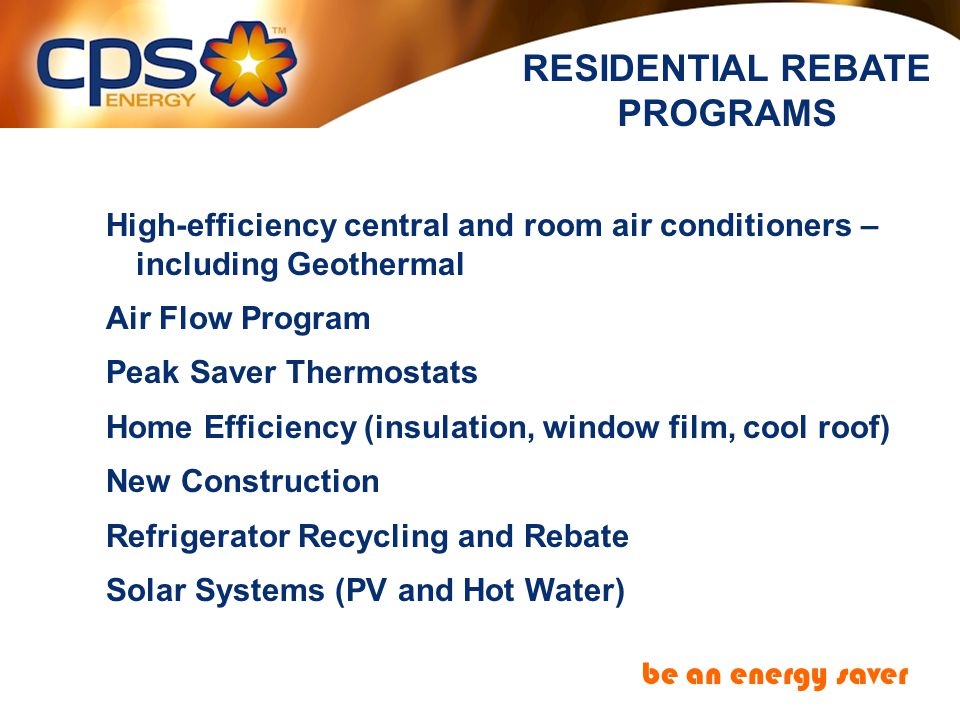 High-efficiency central and room air conditioners – including Geothermal Air Flow Program Peak Saver Thermostats Home Efficiency (insulation, window film, cool roof) New Construction Refrigerator Recycling and Rebate Solar Systems (PV and Hot Water) RESIDENTIAL REBATE PROGRAMS be an energy saver