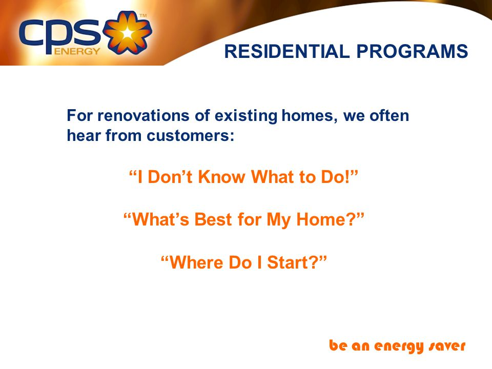 RESIDENTIAL PROGRAMS be an energy saver For renovations of existing homes, we often hear from customers: I Dont Know What to Do.