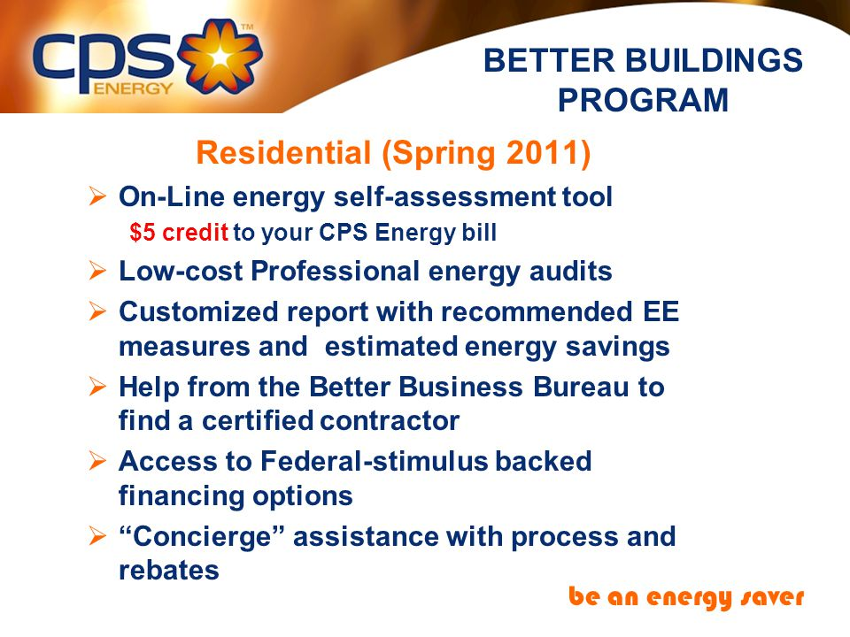 BETTER BUILDINGS PROGRAM be an energy saver Residential (Spring 2011) On-Line energy self-assessment tool $5 credit to your CPS Energy bill Low-cost Professional energy audits Customized report with recommended EE measures and estimated energy savings Help from the Better Business Bureau to find a certified contractor Access to Federal-stimulus backed financing options Concierge assistance with process and rebates