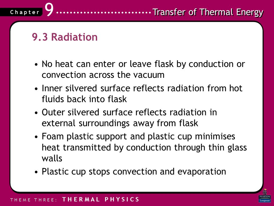 Transfer of Thermal Energy T H E M E T H R E E : T H E R M A L P H Y S I C S C h a p t e r 9 9.3 Radiation No heat can enter or leave flask by conduct