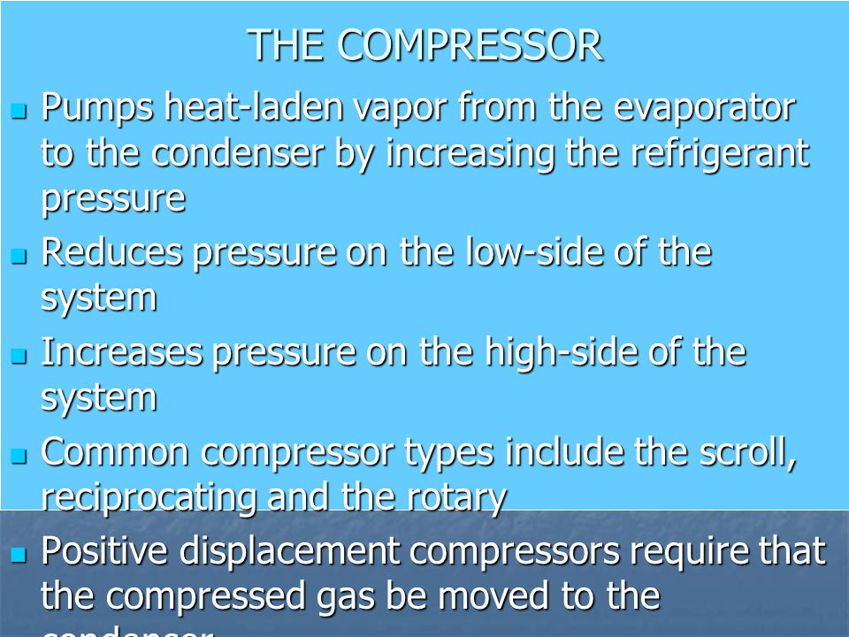 THE COMPRESSOR Pumps heat-laden vapor from the evaporator to the condenser by increasing the refrigerant pressure Pumps heat-laden vapor from the evap