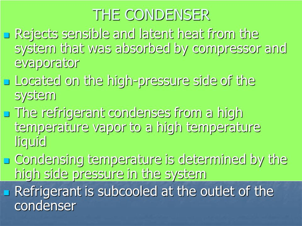 THE CONDENSER Rejects sensible and latent heat from the system that was absorbed by compressor and evaporator Rejects sensible and latent heat from th