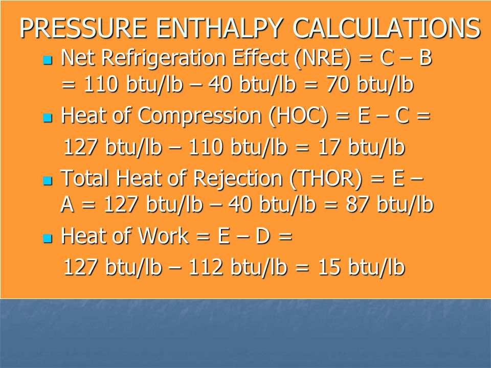 PRESSURE ENTHALPY CALCULATIONS Net Refrigeration Effect (NRE) = C – B = 110 btu/lb – 40 btu/lb = 70 btu/lb Net Refrigeration Effect (NRE) = C – B = 11