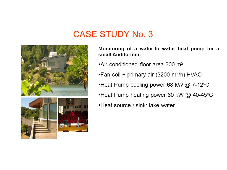 CASE STUDY No. 3 Monitoring of a water-to water heat pump for a small Auditorium: Air-conditioned floor area 300 m 2 Fan-coil + primary air (3200 m 3