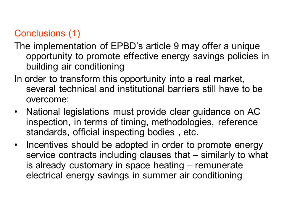 Conclusions (1) The implementation of EPBDs article 9 may offer a unique opportunity to promote effective energy savings policies in building air conditioning In order to transform this opportunity into a real market, several technical and institutional barriers still have to be overcome: National legislations must provide clear guidance on AC inspection, in terms of timing, methodologies, reference standards, official inspecting bodies, etc.