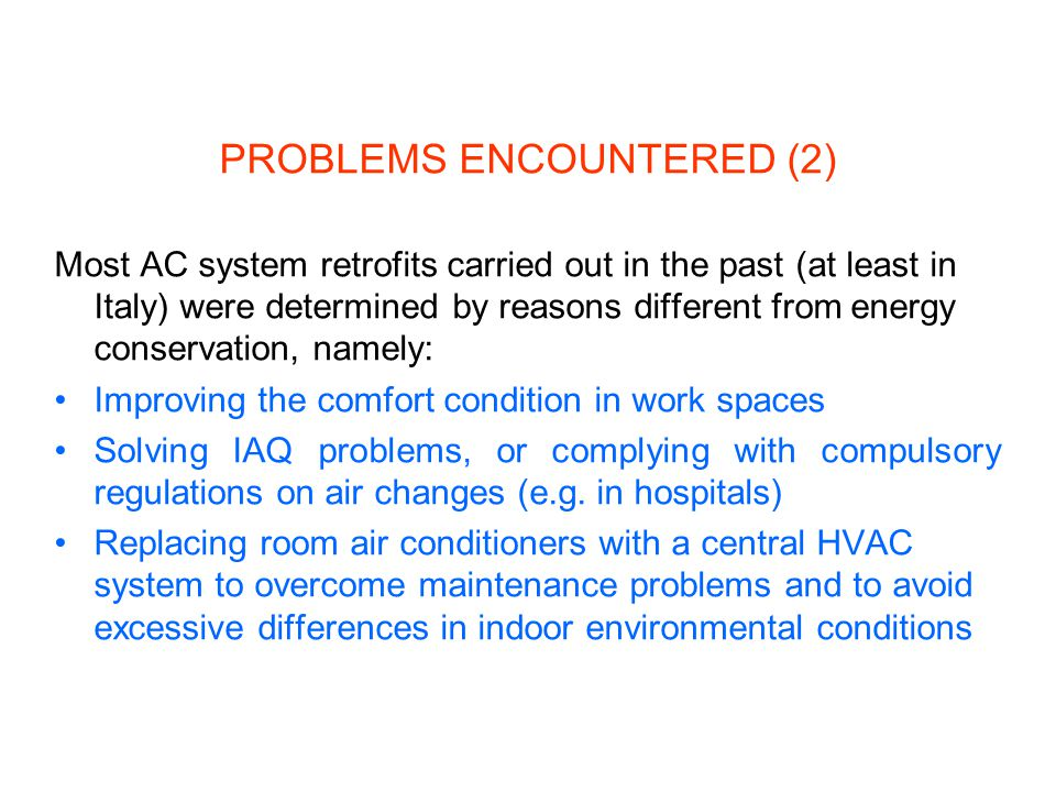 PROBLEMS ENCOUNTERED (2) Most AC system retrofits carried out in the past (at least in Italy) were determined by reasons different from energy conservation, namely: Improving the comfort condition in work spaces Solving IAQ problems, or complying with compulsory regulations on air changes (e.g.