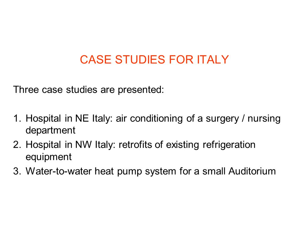 CASE STUDIES FOR ITALY Three case studies are presented: 1.Hospital in NE Italy: air conditioning of a surgery / nursing department 2.Hospital in NW Italy: retrofits of existing refrigeration equipment 3.Water-to-water heat pump system for a small Auditorium