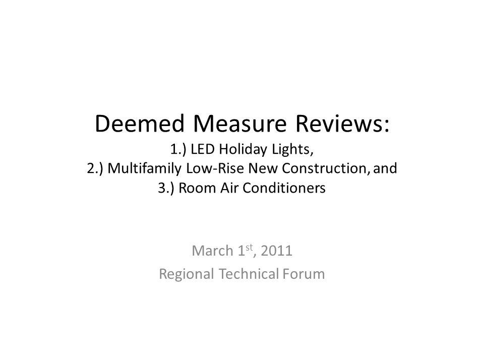 Deemed Measure Reviews: 1.) LED Holiday Lights, 2.) Multifamily Low-Rise New Construction, and 3.) Room Air Conditioners March 1 st, 2011 Regional Tec