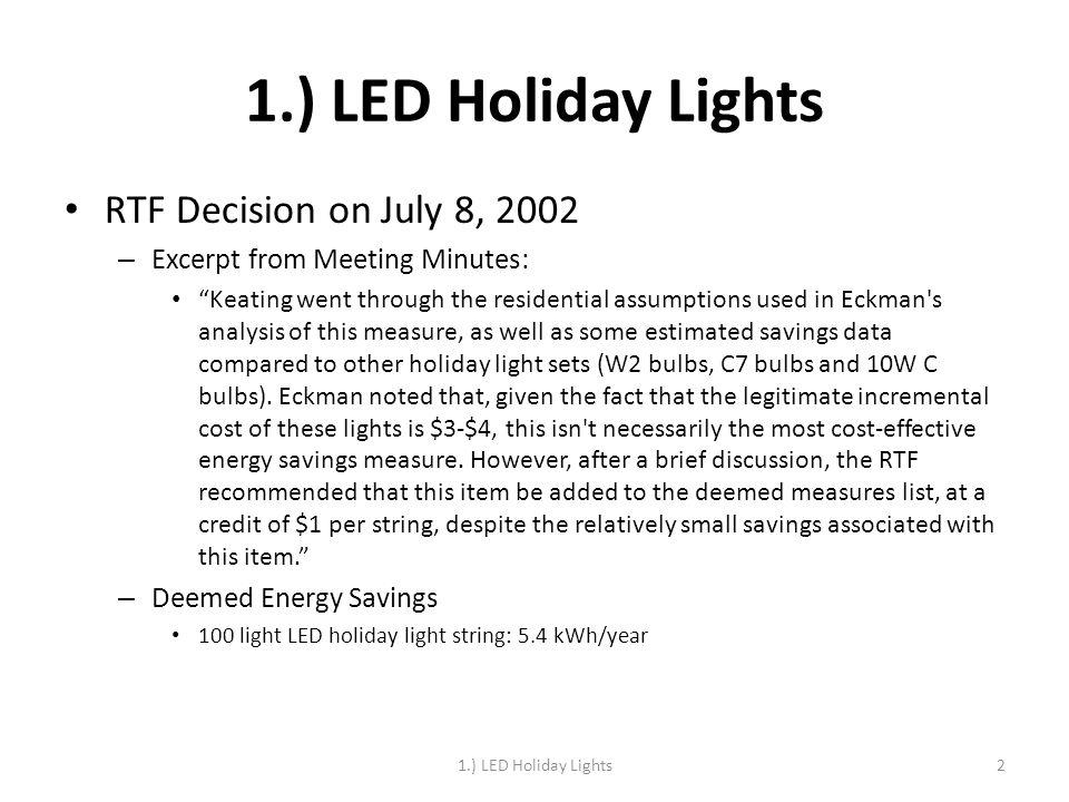 1.) LED Holiday Lights RTF Decision on July 8, 2002 – Excerpt from Meeting Minutes: Keating went through the residential assumptions used in Eckman s analysis of this measure, as well as some estimated savings data compared to other holiday light sets (W2 bulbs, C7 bulbs and 10W C bulbs).