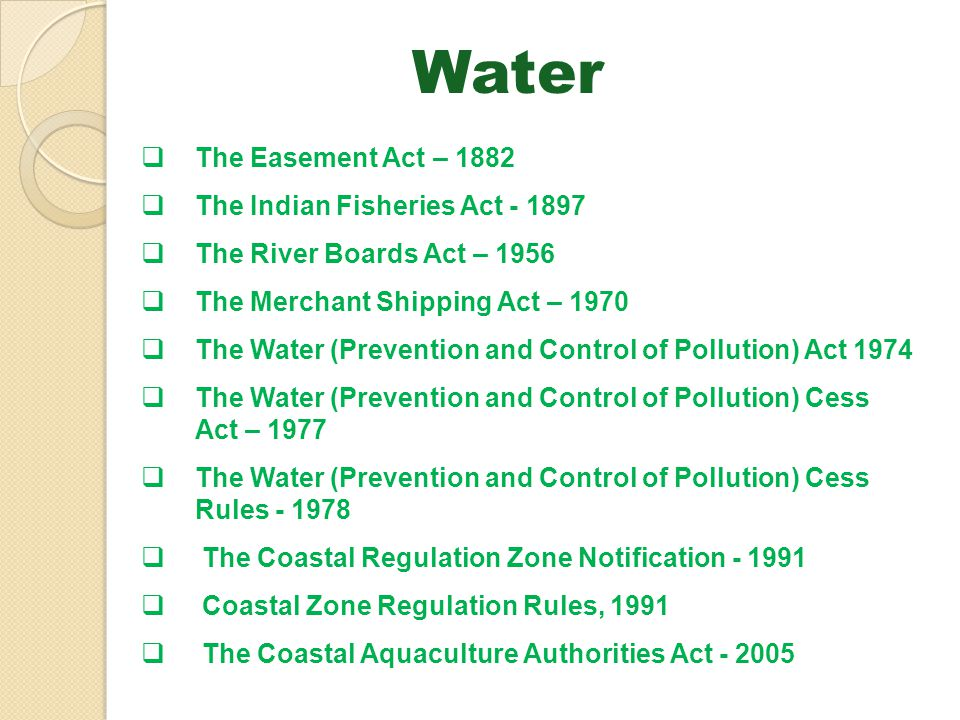 Water The Easement Act – 1882 The Indian Fisheries Act - 1897 The River Boards Act – 1956 The Merchant Shipping Act – 1970 The Water (Prevention and C