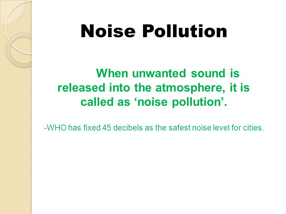 Noise Pollution When unwanted sound is released into the atmosphere, it is called as noise pollution. -WHO has fixed 45 decibels as the safest noise l