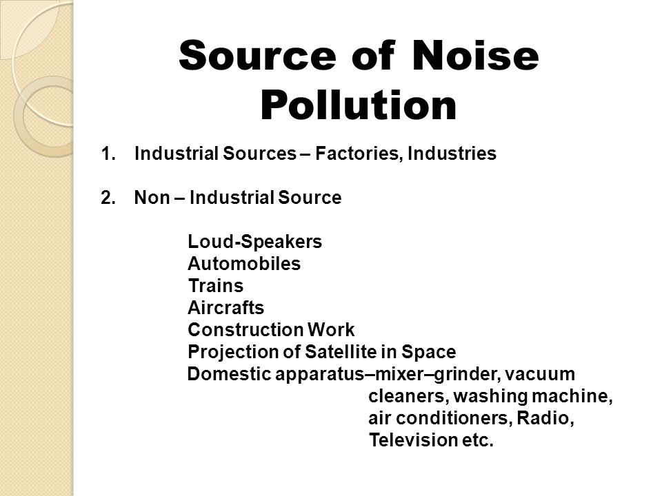 Source of Noise Pollution 1.Industrial Sources – Factories, Industries 2.Non – Industrial Source Loud-Speakers Automobiles Trains Aircrafts Constructi