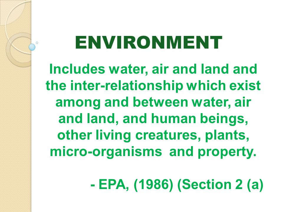 ENVIRONMENT Includes water, air and land and the inter-relationship which exist among and between water, air and land, and human beings, other living