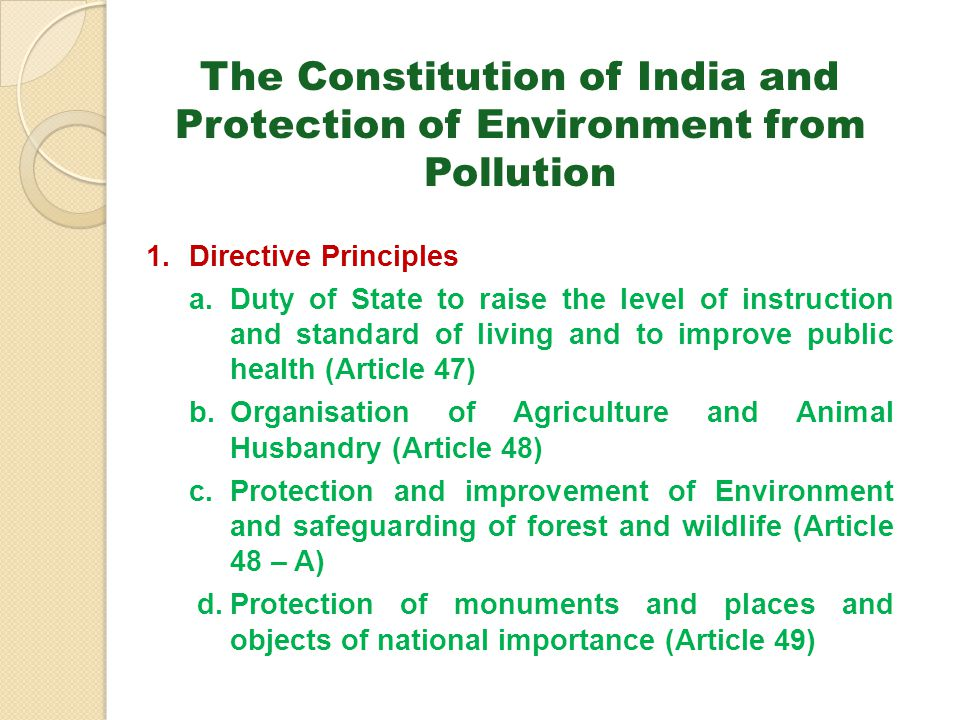 The Constitution of India and Protection of Environment from Pollution 1.Directive Principles a.Duty of State to raise the level of instruction and st