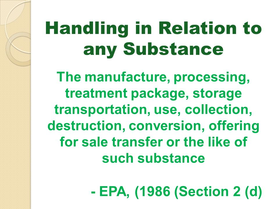 Handling in Relation to any Substance The manufacture, processing, treatment package, storage transportation, use, collection, destruction, conversion