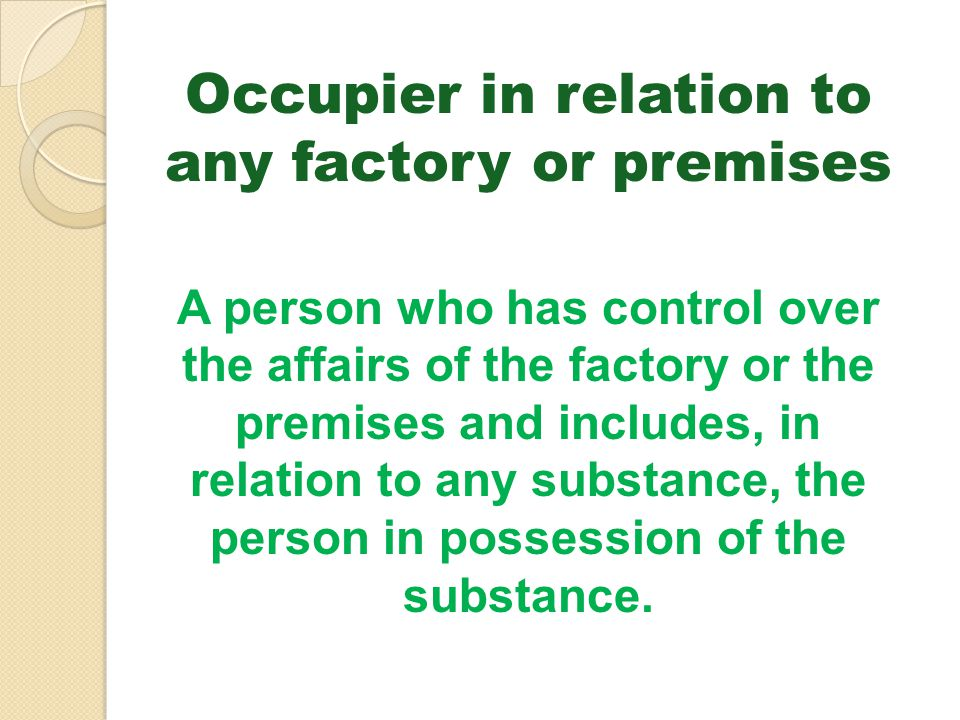 Occupier in relation to any factory or premises A person who has control over the affairs of the factory or the premises and includes, in relation to
