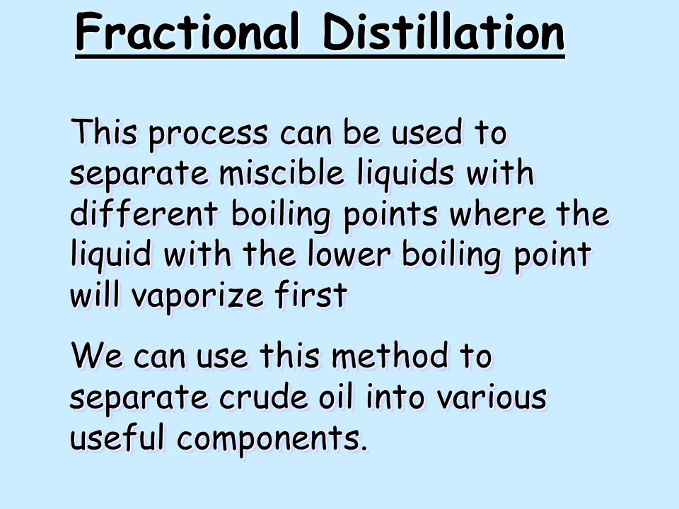 This process can be used to separate miscible liquids with different boiling points where the liquid with the lower boiling point will vaporize first