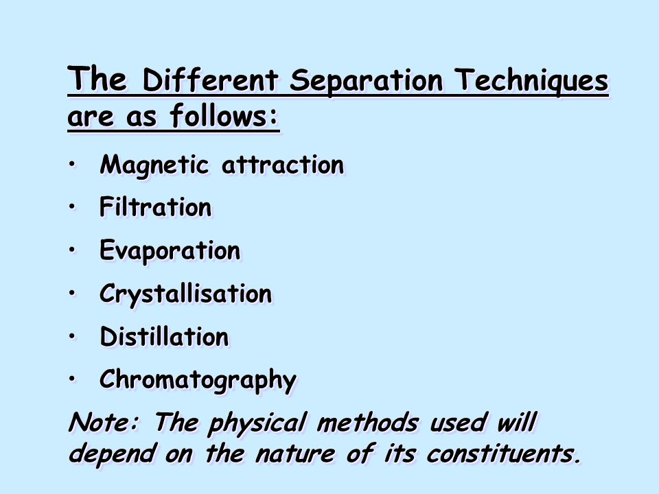The Different Separation Techniques are as follows: Magnetic attraction Magnetic attraction Filtration Filtration Evaporation Evaporation Crystallisation Crystallisation Distillation Distillation Chromatography Chromatography Note: The physical methods used will depend on the nature of its constituents.