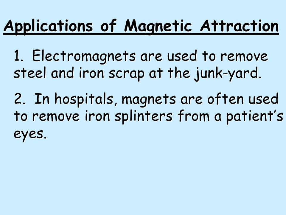 1. Electromagnets are used to remove steel and iron scrap at the junk-yard. 2. In hospitals, magnets are often used to remove iron splinters from a pa