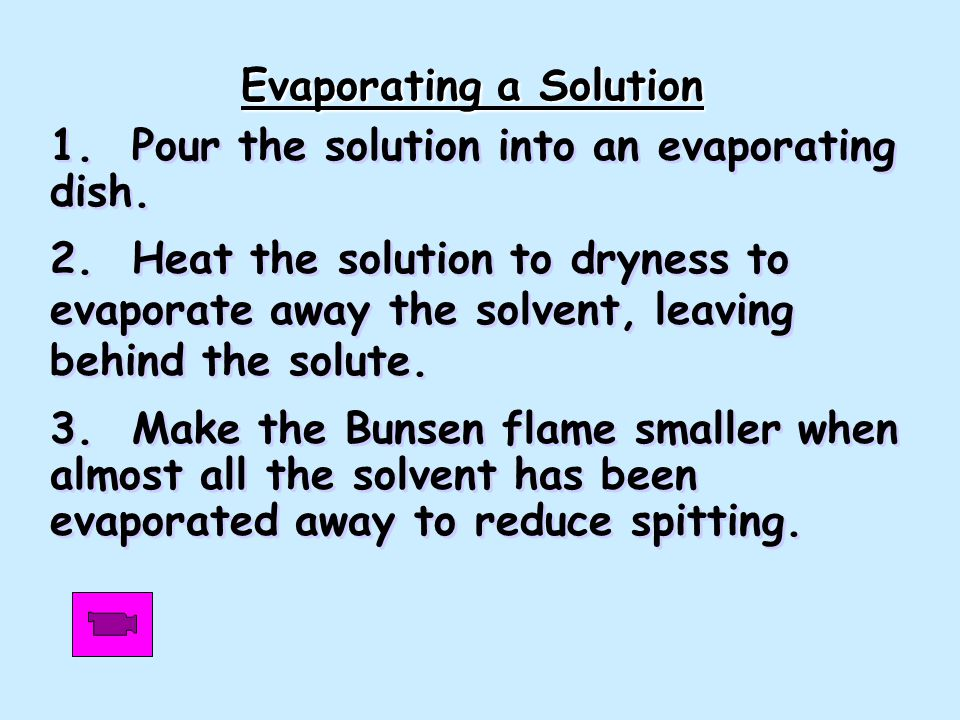 1. Pour the solution into an evaporating dish. 2. Heat the solution to dryness to evaporate away the solvent, leaving behind the solute. 3. Make the B