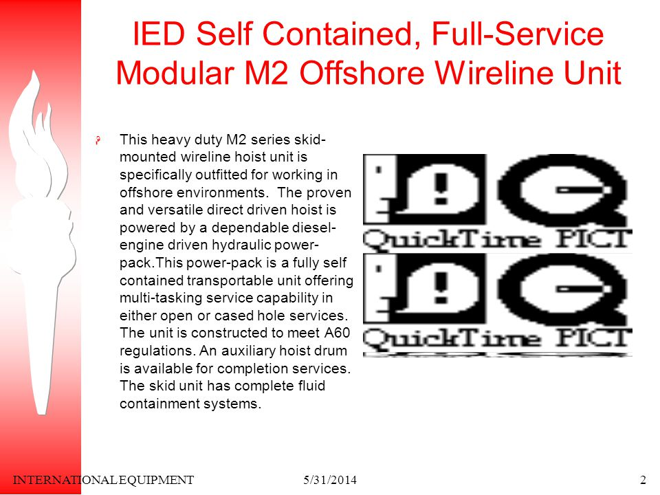 INTERNATIONAL EQUIPMENT5/31/20142 IED Self Contained, Full-Service Modular M2 Offshore Wireline Unit This heavy duty M2 series skid- mounted wireline hoist unit is specifically outfitted for working in offshore environments.