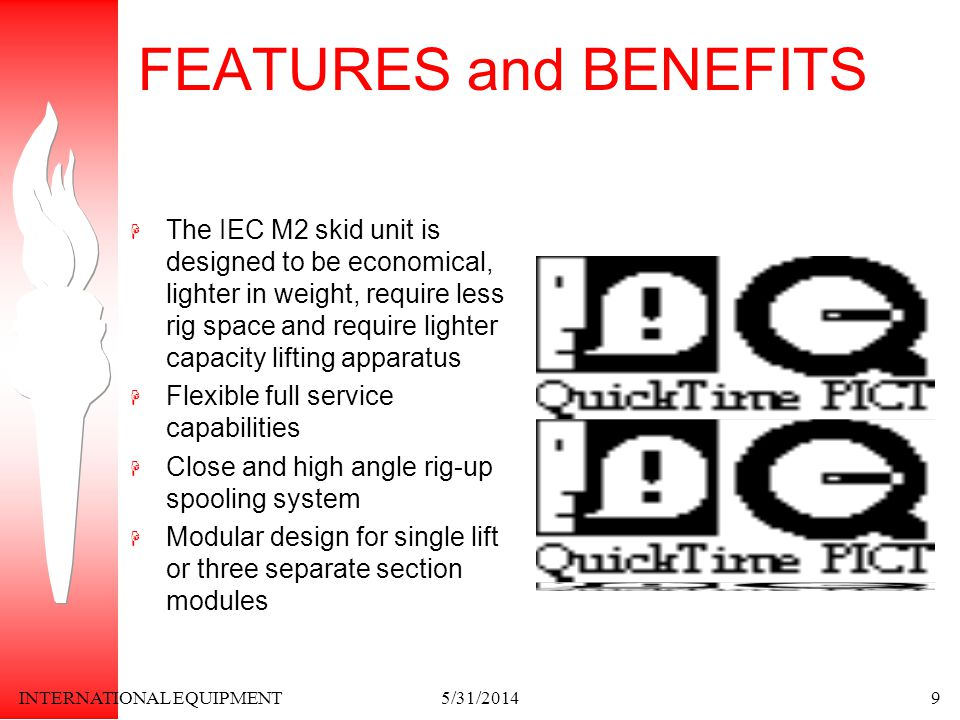 INTERNATIONAL EQUIPMENT5/31/20149 FEATURES and BENEFITS The IEC M2 skid unit is designed to be economical, lighter in weight, require less rig space and require lighter capacity lifting apparatus Flexible full service capabilities Close and high angle rig-up spooling system Modular design for single lift or three separate section modules