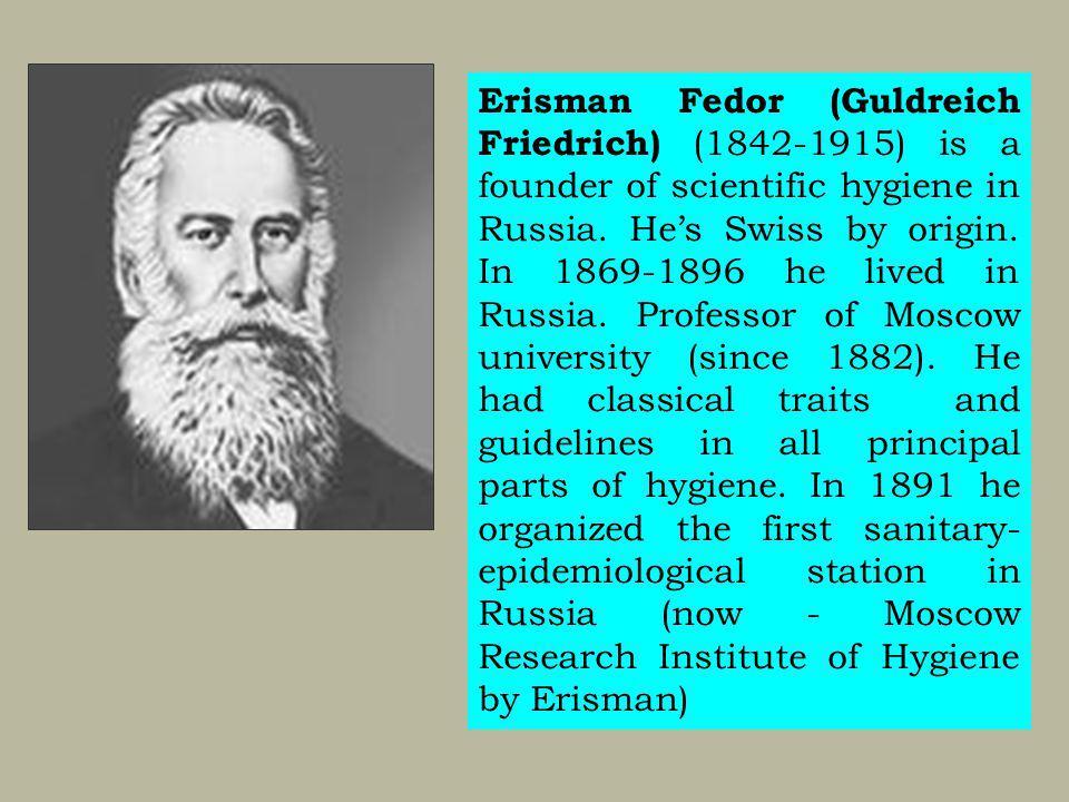Erisman Fedor (Guldreich Friedrich) (1842-1915) is a founder of scientific hygiene in Russia. Hes Swiss by origin. In 1869-1896 he lived in Russia. Pr