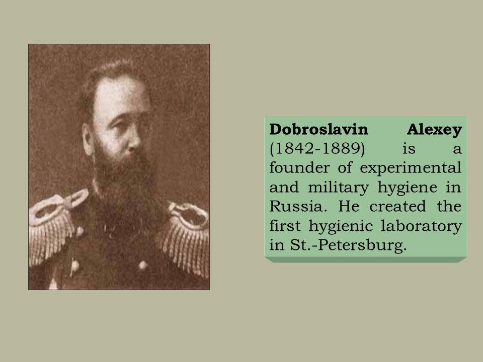 Dobroslavin Alexey (1842-1889) is a founder of experimental and military hygiene in Russia. He created the first hygienic laboratory in St.-Petersburg