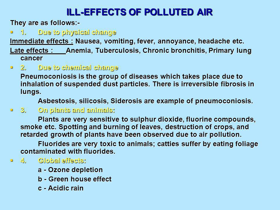 ILL-EFFECTS OF POLLUTED AIR ILL-EFFECTS OF POLLUTED AIR They are as follows:- 1.Due to physical change 1.Due to physical change Immediate effects : Nausea, vomiting, fever, annoyance, headache etc.