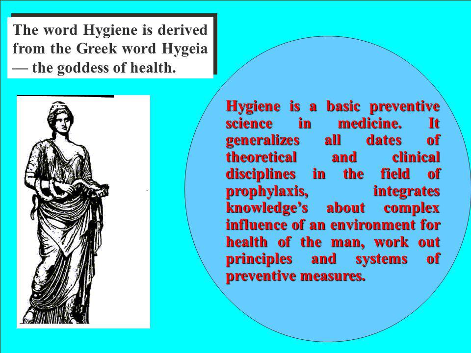 Hygiene is a basic preventive science in medicine. It generalizes all dates of theoretical and clinical disciplines in the field of prophylaxis, integ