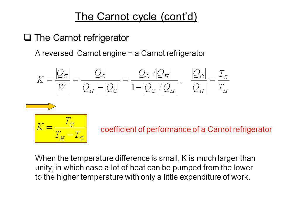 The Carnot cycle (contd) The Carnot refrigerator A reversed Carnot engine = a Carnot refrigerator coefficient of performance of a Carnot refrigerator