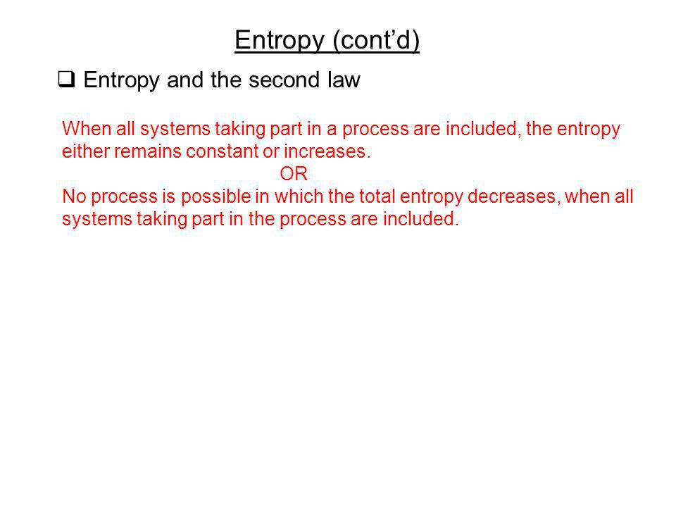 Entropy (contd) Entropy and the second law When all systems taking part in a process are included, the entropy either remains constant or increases. O