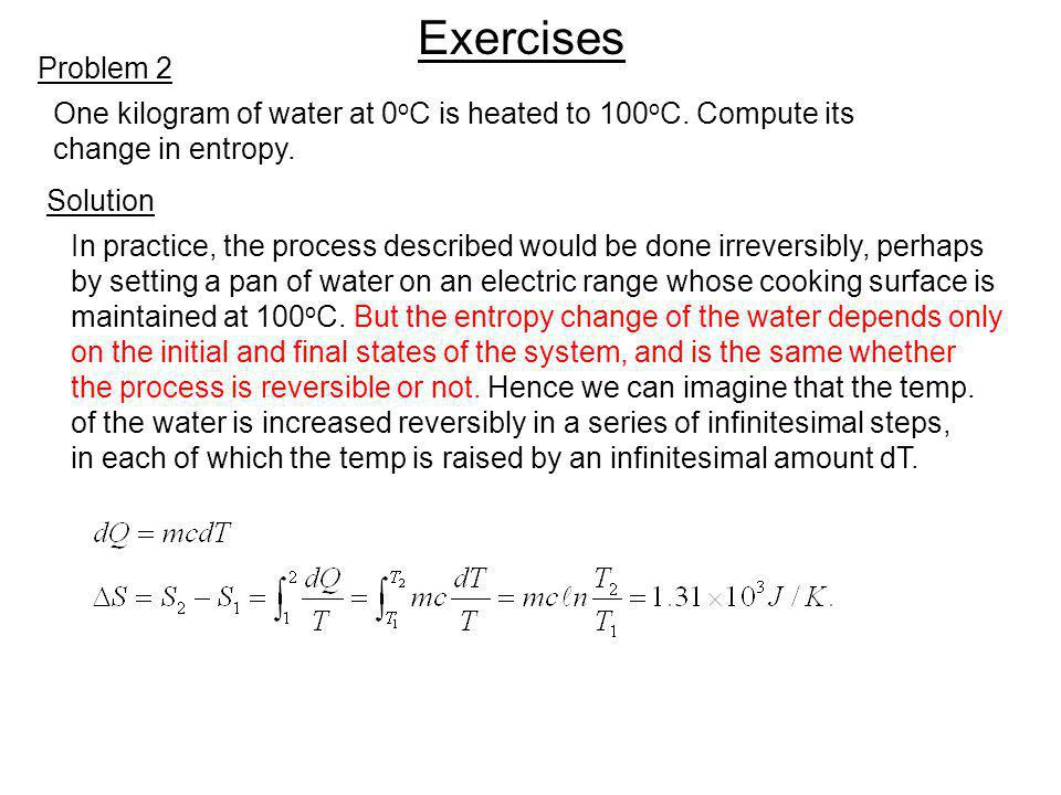Exercises Problem 2 Solution One kilogram of water at 0 o C is heated to 100 o C. Compute its change in entropy. In practice, the process described wo