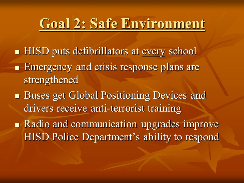 Goal 2: Safe Environment HISD puts defibrillators at every school HISD puts defibrillators at every school Emergency and crisis response plans are strengthened Emergency and crisis response plans are strengthened Buses get Global Positioning Devices and drivers receive anti-terrorist training Buses get Global Positioning Devices and drivers receive anti-terrorist training Radio and communication upgrades improve HISD Police Departments ability to respond Radio and communication upgrades improve HISD Police Departments ability to respond