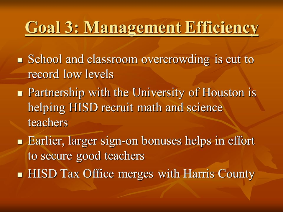 Goal 3: Management Efficiency School and classroom overcrowding is cut to record low levels School and classroom overcrowding is cut to record low levels Partnership with the University of Houston is helping HISD recruit math and science teachers Partnership with the University of Houston is helping HISD recruit math and science teachers Earlier, larger sign-on bonuses helps in effort to secure good teachers Earlier, larger sign-on bonuses helps in effort to secure good teachers HISD Tax Office merges with Harris County HISD Tax Office merges with Harris County