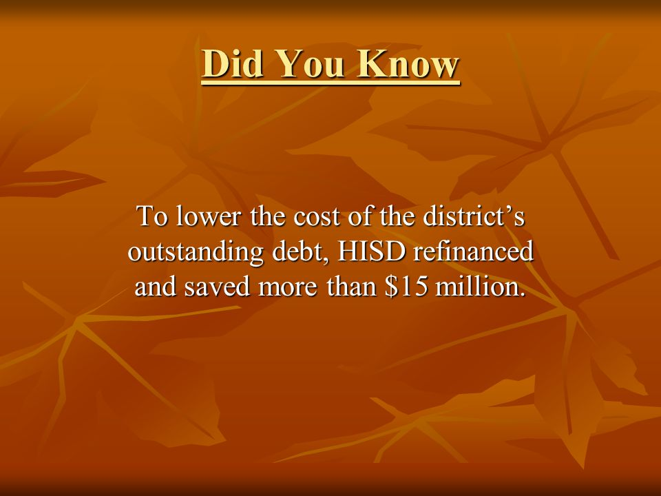 Did You Know To lower the cost of the districts outstanding debt, HISD refinanced and saved more than $15 million.