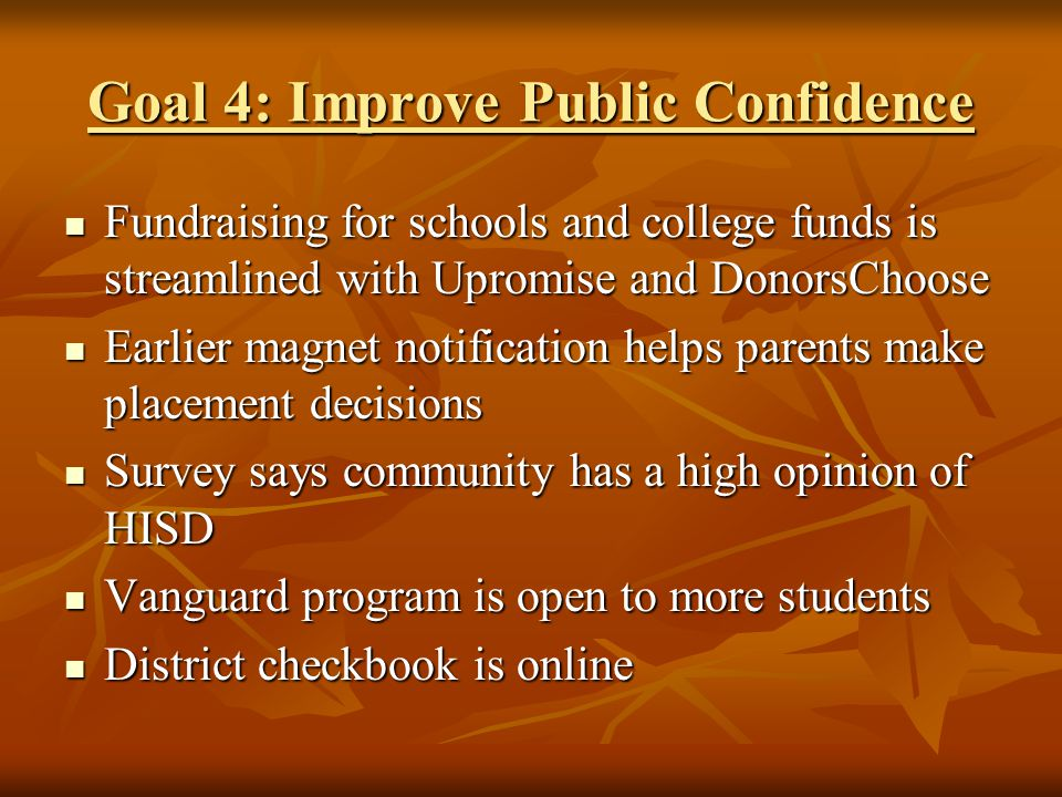 Goal 4: Improve Public Confidence Fundraising for schools and college funds is streamlined with Upromise and DonorsChoose Fundraising for schools and college funds is streamlined with Upromise and DonorsChoose Earlier magnet notification helps parents make placement decisions Earlier magnet notification helps parents make placement decisions Survey says community has a high opinion of HISD Survey says community has a high opinion of HISD Vanguard program is open to more students Vanguard program is open to more students District checkbook is online District checkbook is online
