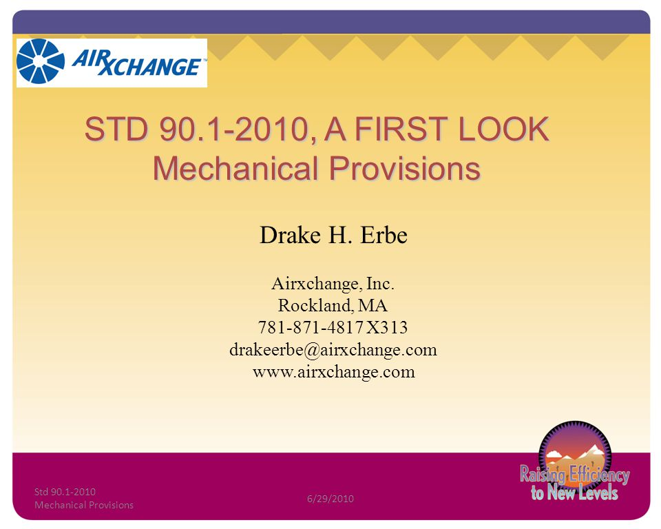 STD 90.1-2010, A FIRST LOOK Mechanical Provisions Drake H. Erbe Airxchange, Inc. Rockland, MA 781-871-4817 X313 drakeerbe@airxchange.com www.airxchang
