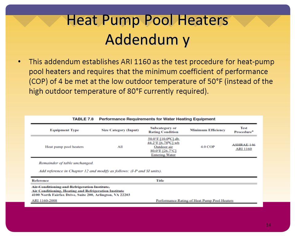 14 Heat Pump Pool Heaters Addendum y This addendum establishes ARI 1160 as the test procedure for heat-pump pool heaters and requires that the minimum