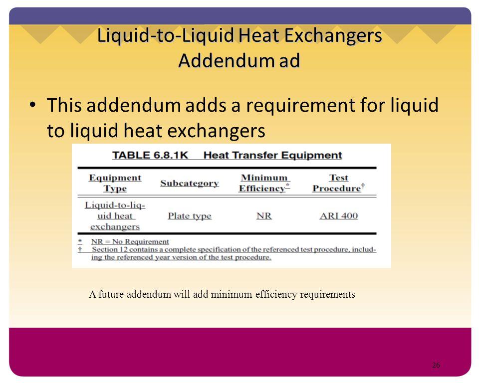 26 Liquid-to-Liquid Heat Exchangers Addendum ad This addendum adds a requirement for liquid to liquid heat exchangers A future addendum will add minim