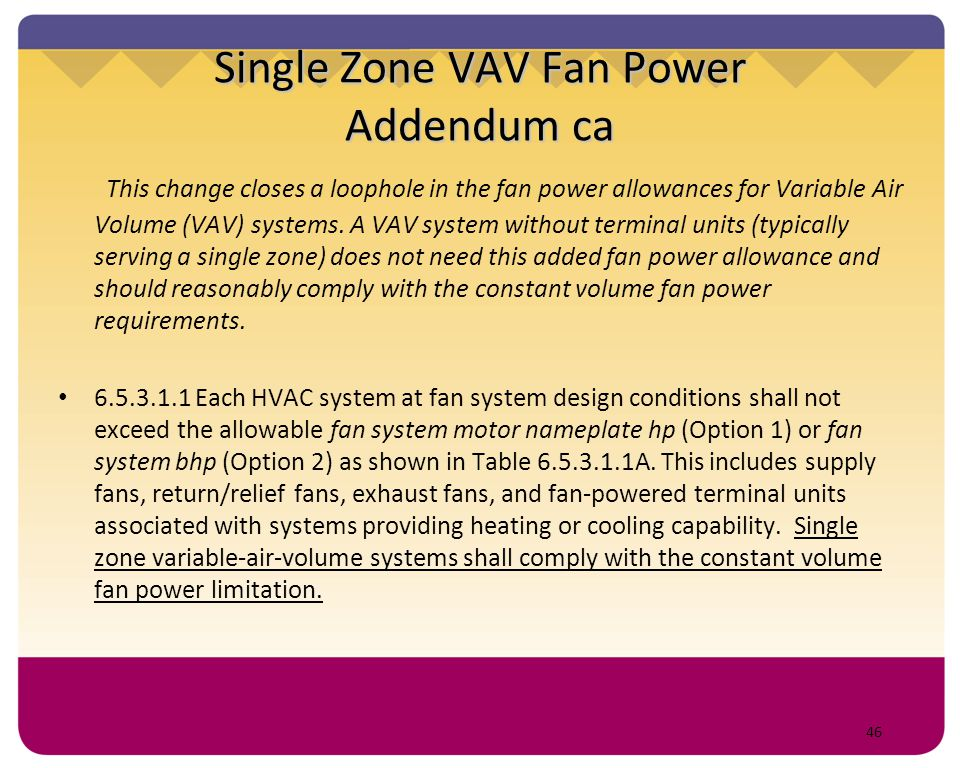 46 Single Zone VAV Fan Power Addendum ca This change closes a loophole in the fan power allowances for Variable Air Volume (VAV) systems. A VAV system