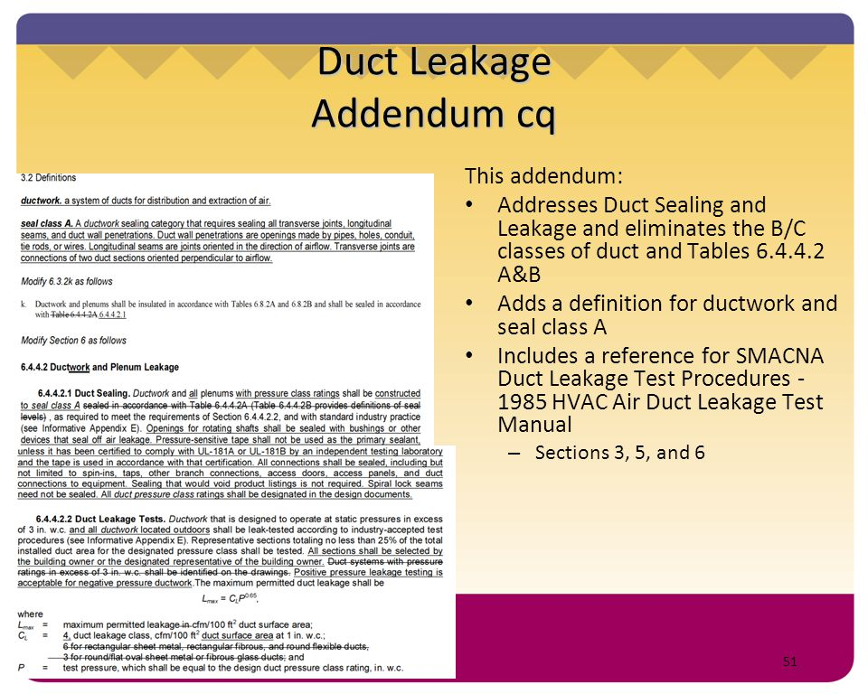 51 Duct Leakage Addendum cq This addendum: Addresses Duct Sealing and Leakage and eliminates the B/C classes of duct and Tables 6.4.4.2 A&B Adds a def