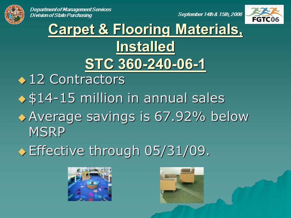 Department of Management Services Division of State Purchasing September 14th & 15th, 2006 Carpet & Flooring Materials, Installed STC 360-240-06-1 12 Contractors 12 Contractors $14-15 million in annual sales $14-15 million in annual sales Average savings is 67.92% below MSRP Average savings is 67.92% below MSRP Effective through 05/31/09.